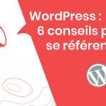 Wordpress, 6 conseils pour mieux se référencer